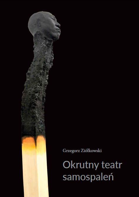 Grzegorz Ziółkowski: Okrutny teatr samospaleń, Wydawnictwo Naukowe UAM, Poznań 2018